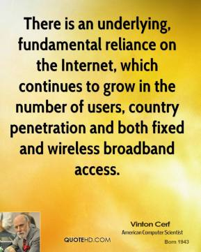 Vinton Cerf - There is an underlying, fundamental reliance on the Internet, which continues to grow in the number of users, country penetration and both fixed and wireless broadband access.
