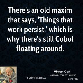 Vinton Cerf - There's an old maxim that says, 'Things that work persist,' which is why there's still Cobol floating around.