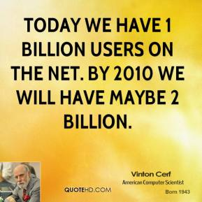 Vinton Cerf - Today we have 1 billion users on the Net. By 2010 we will have maybe 2 billion.