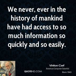 We never, ever in the history of mankind have had access to so much information so quickly and so easily.