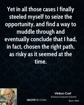Vinton Cerf - Yet in all those cases I finally steeled myself to seize the opportunity, and find a way to muddle through and eventually conclude that I had, in fact, chosen the right path, as risky as it seemed at the time.