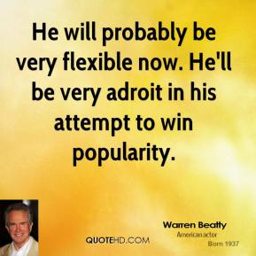 Warren Beatty  - He will probably be very flexible now. He'll be very adroit in his attempt to win popularity.