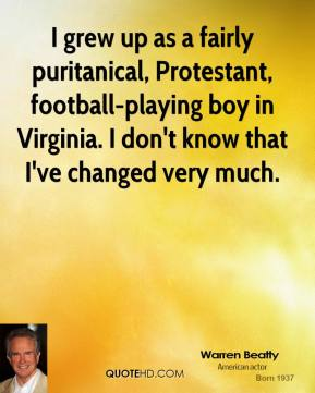 Warren Beatty  - I grew up as a fairly puritanical, Protestant, football-playing boy in Virginia. I don't know that I've changed very much.