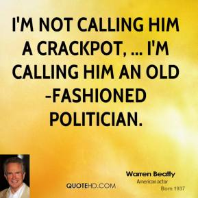 I'm not calling him a crackpot, ... I'm calling him an old-fashioned politician.