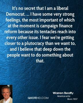 Warren Beatty  - It's no secret that I am a liberal Democrat, ... I have some very strong feelings, the most important of which at the moment is campaign finance reform because its tentacles reach into every other issue. I fear we're getting closer to a plutocracy than we want to, and I believe that deep down the people want to do something about that.