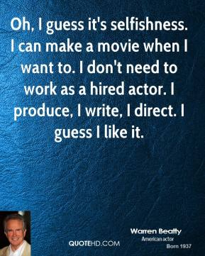 Warren Beatty  - Oh, I guess it's selfishness. I can make a movie when I want to. I don't need to work as a hired actor. I produce, I write, I direct. I guess I like it.