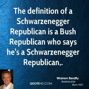 Warren Beatty  - The definition of a Schwarzenegger Republican is a Bush Republican who says he's a Schwarzenegger Republican.