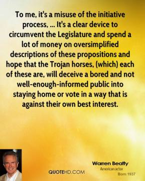 Warren Beatty  - To me, it's a misuse of the initiative process, ... It's a clear device to circumvent the Legislature and spend a lot of money on oversimplified descriptions of these propositions and hope that the Trojan horses, (which) each of these are, will deceive a bored and not well-enough-informed public into staying home or vote in a way that is against their own best interest.