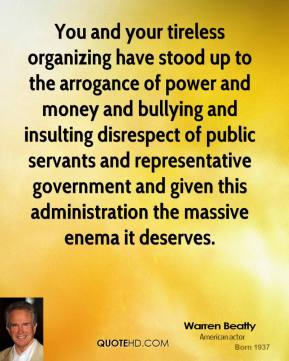 Warren Beatty  - You and your tireless organizing have stood up to the arrogance of power and money and bullying and insulting disrespect of public servants and representative government and given this administration the massive enema it deserves.