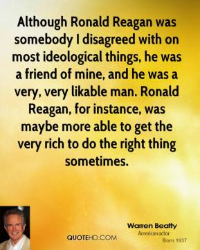 Although Ronald Reagan was somebody I disagreed with on most ideological things, he was a friend of mine, and he was a very, very likable man. Ronald Reagan, for instance, was maybe more able to get the very rich to do the right thing sometimes.