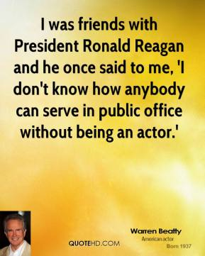 I was friends with President Ronald Reagan and he once said to me, 'I don't know how anybody can serve in public office without being an actor.'