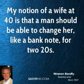 My notion of a wife at 40 is that a man should be able to change her, like a bank note, for two 20s.