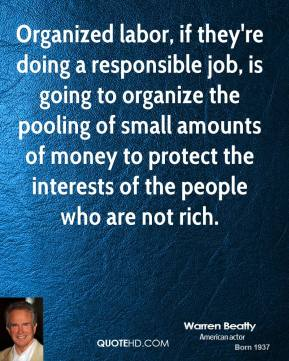 Organized labor, if they're doing a responsible job, is going to organize the pooling of small amounts of money to protect the interests of the people who are not rich.