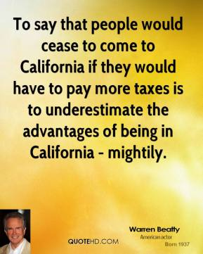 Warren Beatty - To say that people would cease to come to California if they would have to pay more taxes is to underestimate the advantages of being in California - mightily.