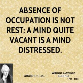 William Cowper - Absence of occupation is not rest; A mind quite vacant is a mind distressed.
