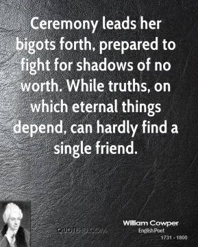 William Cowper - Ceremony leads her bigots forth, prepared to fight for shadows of no worth. While truths, on which eternal things depend, can hardly find a single friend.