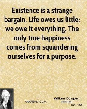 William Cowper - Existence is a strange bargain. Life owes us little; we owe it everything. The only true happiness comes from squandering ourselves for a purpose.