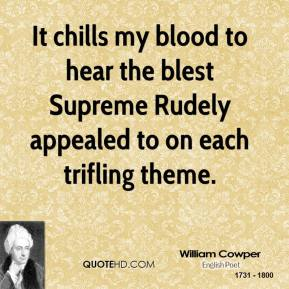 William Cowper - It chills my blood to hear the blest Supreme Rudely appealed to on each trifling theme.