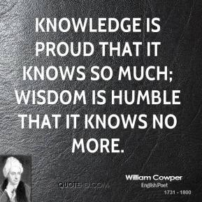 William Cowper - Knowledge is proud that it knows so much; wisdom is humble that it knows no more.