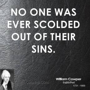 No one was ever scolded out of their sins.