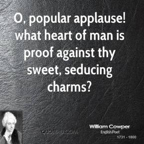 William Cowper - O, popular applause! what heart of man is proof against thy sweet, seducing charms?