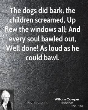 William Cowper - The dogs did bark, the children screamed, Up flew the windows all; And every soul bawled out, Well done! As loud as he could bawl.