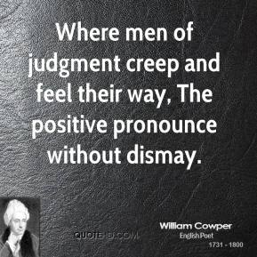 William Cowper - Where men of judgment creep and feel their way, The positive pronounce without dismay.