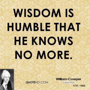 William Cowper - Wisdom is humble that he knows no more.
