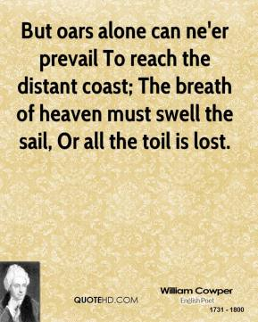 But oars alone can ne'er prevail To reach the distant coast; The breath of heaven must swell the sail, Or all the toil is lost.