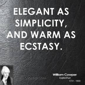 Elegant as simplicity, and warm As ecstasy.