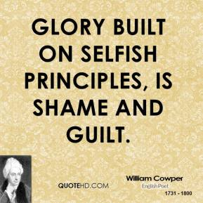 William Cowper  - Glory built on selfish principles, is shame and guilt.