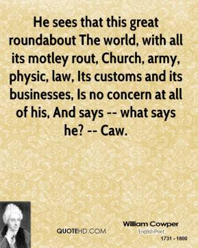 He sees that this great roundabout The world, with all its motley rout, Church, army, physic, law, Its customs and its businesses, Is no concern at all of his, And says -- what says he? -- Caw.