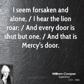 William Cowper  - I seem forsaken and alone, / I hear the lion roar; / And every door is shut but one, / And that is Mercy's door.