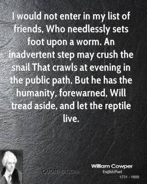 William Cowper  - I would not enter in my list of friends, Who needlessly sets foot upon a worm. An inadvertent step may crush the snail That crawls at evening in the public path, But he has the humanity, forewarned, Will tread aside, and let the reptile live.