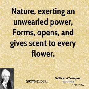 Nature, exerting an unwearied power, Forms, opens, and gives scent to every flower.