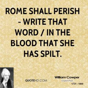 William Cowper  - Rome shall perish - write that word / In the blood that she has spilt.