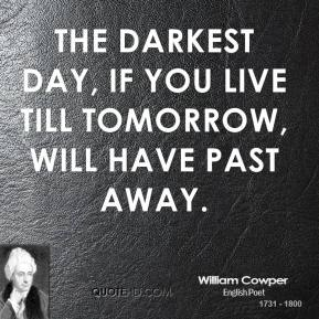 The darkest day, if you live till tomorrow, will have past away.