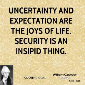 William Cowper  - Uncertainty and expectation are the joys of life. Security is an insipid thing.