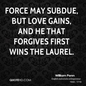 William Penn - Force may subdue, but love gains, and he that forgives first wins the laurel.