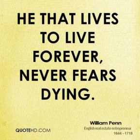 William Penn - He that lives to live forever, never fears dying.