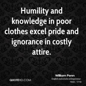William Penn - Humility and knowledge in poor clothes excel pride and ignorance in costly attire.