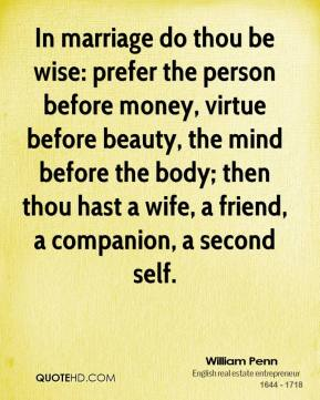 William Penn - In marriage do thou be wise: prefer the person before money, virtue before beauty, the mind before the body; then thou hast a wife, a friend, a companion, a second self.