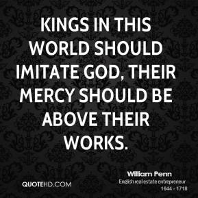William Penn - Kings in this world should imitate God, their mercy should be above their works.