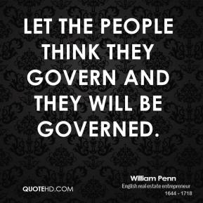 William Penn - Let the people think they govern and they will be governed.