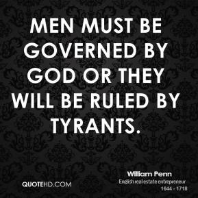 William Penn - Men must be governed by God or they will be ruled by tyrants.