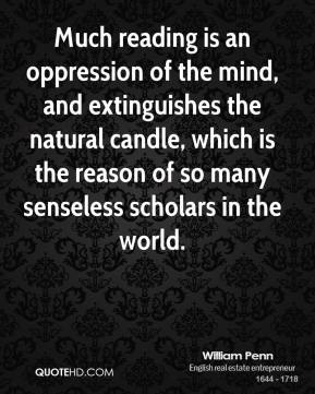 William Penn - Much reading is an oppression of the mind, and extinguishes the natural candle, which is the reason of so many senseless scholars in the world.
