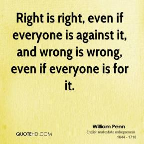 Right is right, even if everyone is against it, and wrong is wrong, even if everyone is for it.