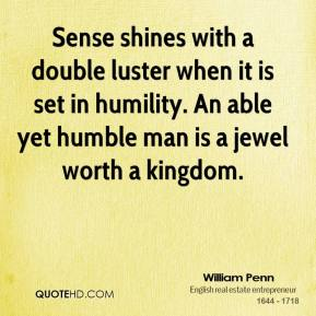 William Penn - Sense shines with a double luster when it is set in humility. An able yet humble man is a jewel worth a kingdom.