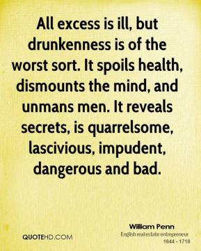 William Penn  - All excess is ill, but drunkenness is of the worst sort. It spoils health, dismounts the mind, and unmans men. It reveals secrets, is quarrelsome, lascivious, impudent, dangerous and bad.
