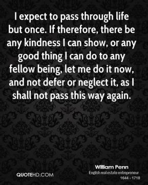 William Penn  - I expect to pass through life but once. If therefore, there be any kindness I can show, or any good thing I can do to any fellow being, let me do it now, and not defer or neglect it, as I shall not pass this way again.